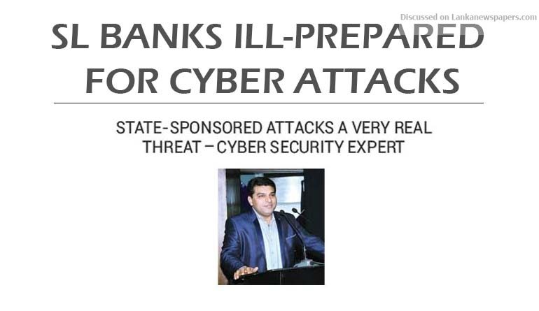 Sri Lanka News for SL Banks ill-prepared for cyber attacks State-sponsored attacks a very real threat Cyber security expert