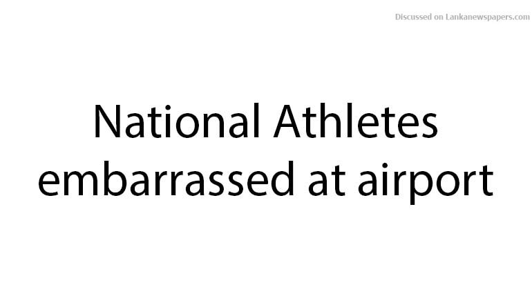 Sri Lanka News for National Athletes embarrassed at airport