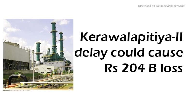 Sri Lanka News for Kerawalapitiya-II delay could cause Rs 204 B loss