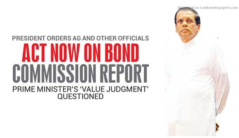 Sri Lanka News for President orders AG and other officials Act Now on Bond Commission Report Prime Minister's 'Value Judgment' questioned