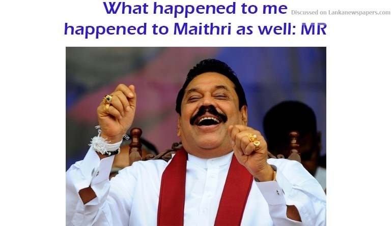 Sri Lanka News for What happened to me happened to Maithri as well: MR