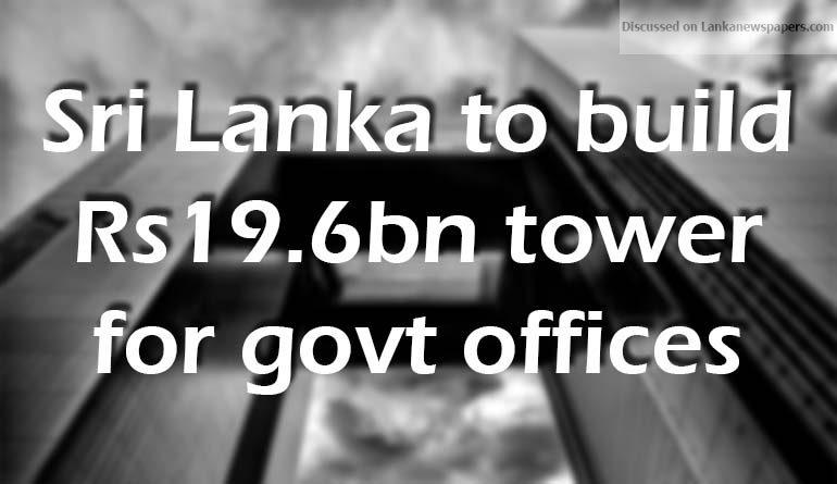 Sri Lanka News for Sri Lanka to build Rs19.6bn tower for govt offices.