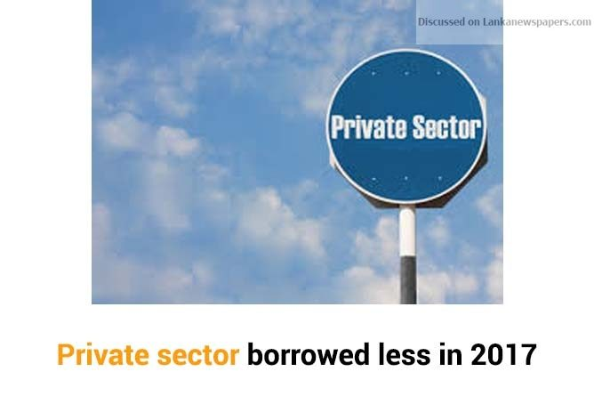 Sri Lanka News for Private sector borrowed less in 2017