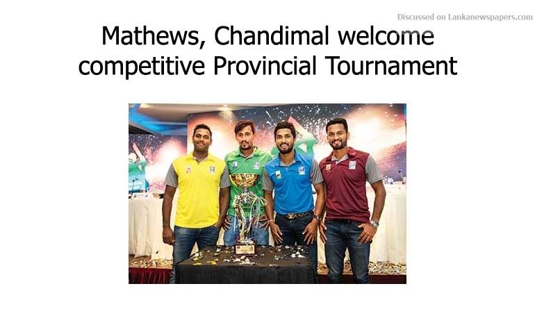 Sri Lanka News for Mathews, Chandimal welcome competitive Provincial Tournament