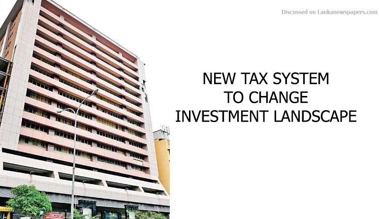 Sri Lanka News for NEW TAX SYSTEM TO CHANGE INVESTMENT LANDSCAPE