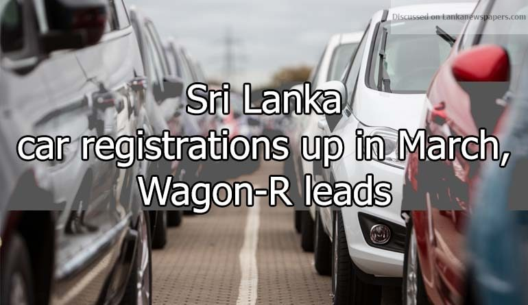Sri Lanka News for Sri Lanka car registrations up in March, Wagon-R leads