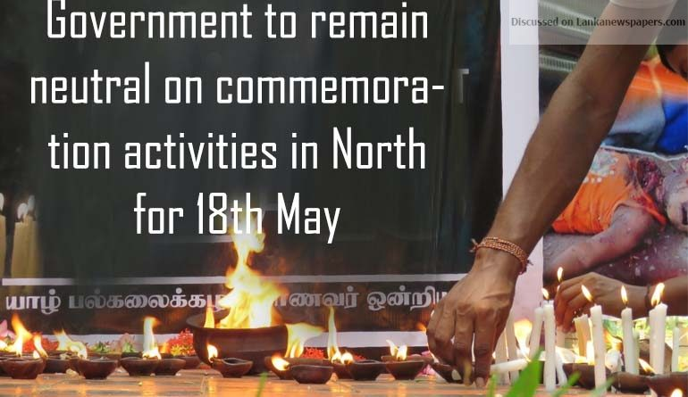 Sri Lanka News for Government to remain neutral on commemoration activities in North for 18 May