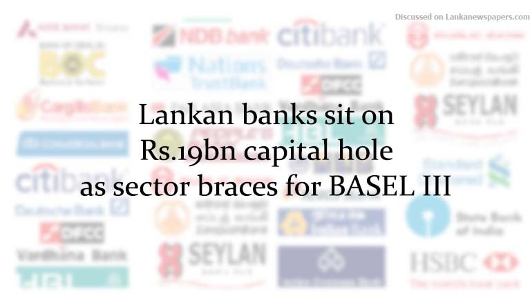Sri Lanka News for Lankan banks sit on Rs.19bn capital hole as sector braces for BASEL III