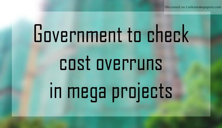 Sri Lanka News for Government to check cost overruns in mega projects