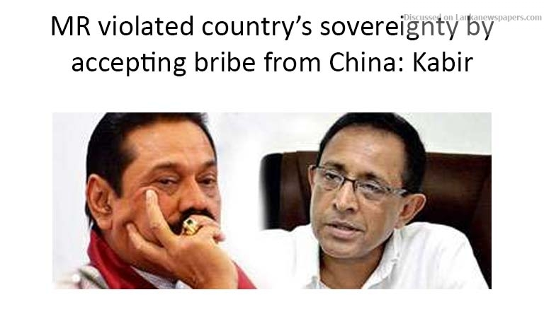 Sri Lanka News for MR violated country's sovereignty by accepting bribe from China: Kabir