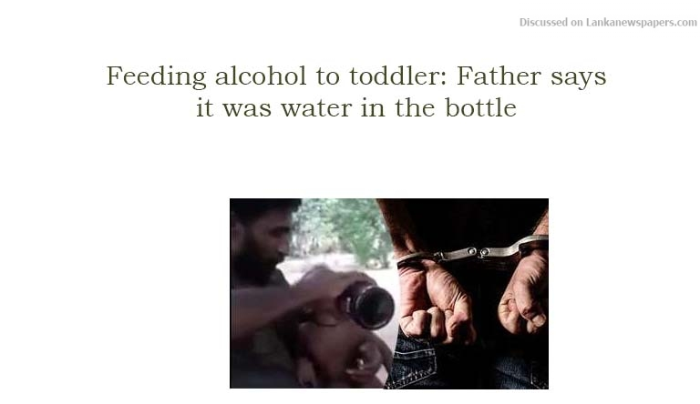 Sri Lanka News for Feeding alcohol to toddler: Father says it was water in the bottle