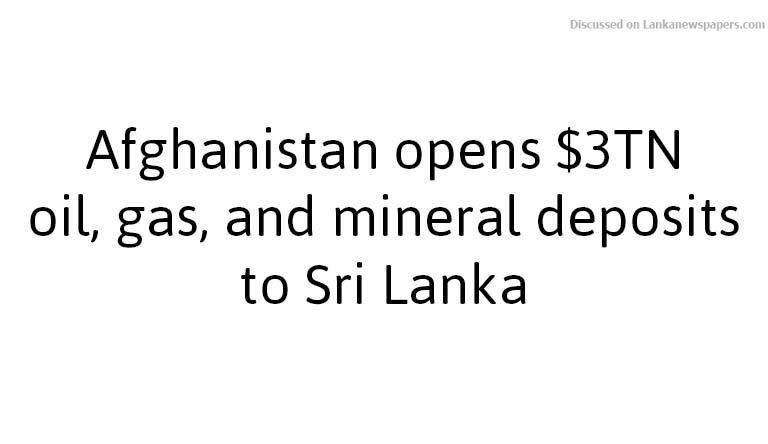 Sri Lanka News for Afghanistan opens $3TN oil, gas, and mineral deposits to Sri Lanka