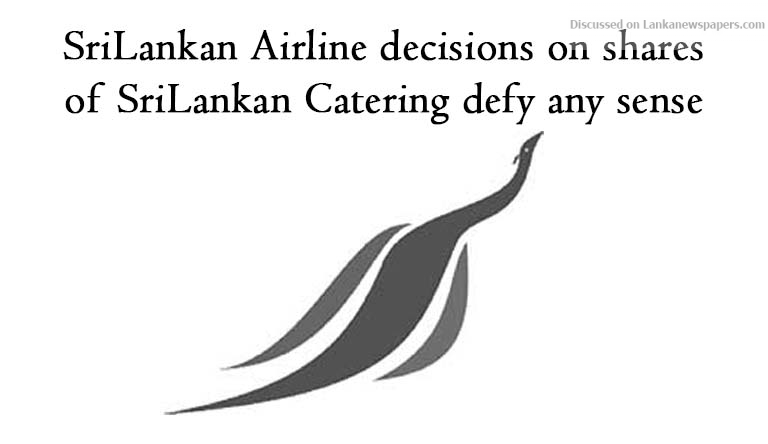 Sri Lanka News for SriLankan Airline decisions on shares of SriLankan Catering defy any sense