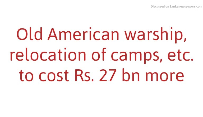 Sri Lanka News for Old American warship, relocation of camps, etc. to cost Rs. 27 bn more