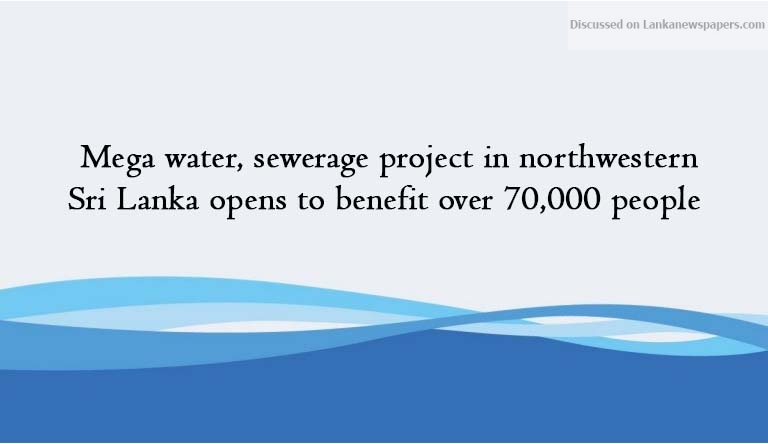 Sri Lanka News for Mega water, sewerage project in northwestern Sri Lanka opens to benefit over 70,000 people
