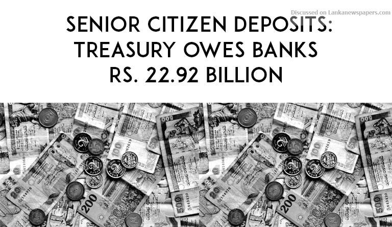 Sri Lanka News for Senior citizen deposits: Treasury owes banks Rs. 22.92 billion